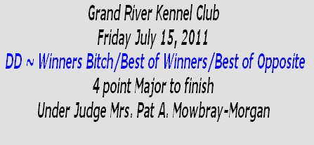 Grand River Kennel Club Friday July 15, 2011  DD ~ Winners Bitch/Best of Winners/Best of Opposite  4 point Major to finish Under Judge Mrs. Pat A. Mowbray-Morgan